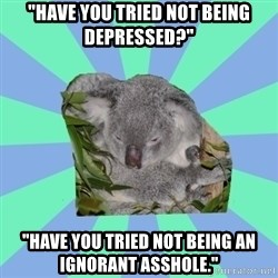 """Clinically Depressed Koala - """"have you tried not being depressed?"""" """"have you tried not being an ignorant asshole."""""""