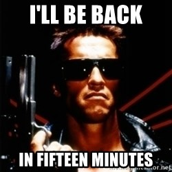 Arnold Schwarzenegger i will be back - I'll be back in fifteen minutes