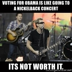 Nickelback - voting for obama is like going to a nickelback concert its not worth it.