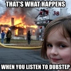 Disaster Girl - that's what happens  when you listen to dubstep