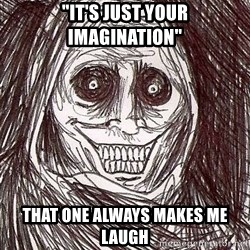 "Shadowlurker - ""It's just your imagination"" That one always makes me laugh"