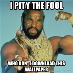 "PITY THE FOOL - I PITY THE FOOL WHO DON""t DOWNLOAD THIS WALLPAPER"