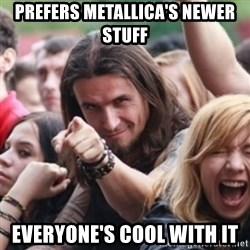 Ridiculously Photogenic Metalhead - Prefers Metallica's newer stuff Everyone's cool with it