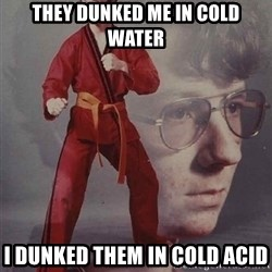 PTSD Karate Kyle - they dunked me in cold water i dunked them in cold acid