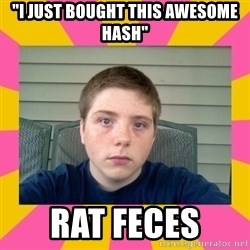 """Underage Stoner Kid - """"I just bought this awesome hash"""" rat feces"""