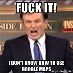 Bill O'Reilly fuck it - Fuck it! I don't know how to use google maps