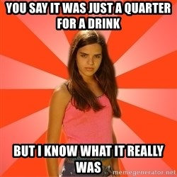 Jealous Girl - you say it was just a quarter for a drink but i know what it really was