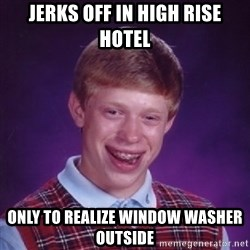 Bad Luck Brian - Jerks off in high rise hotel Only to realize window washer outside