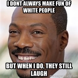 Eddie Murphy - i dont always make fun of white people but when i do, they still laugh
