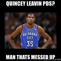 kevin durant mad - Quincey leavin pds? Man thats messed up