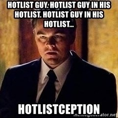 inception - Hotlist guy. Hotlist guy in his hotlist. Hotlist guy in his hotlist... hotlistception