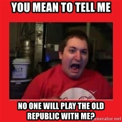Disgruntled Joseph - you mean to tell me no one will play the old republic with me?