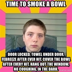 Underage Stoner Kid - Time to smoke a bowl door locked, towel under door, febreeze after ever hit, cover the bowl after every hit, hang out the window, no coughing, in the dark.