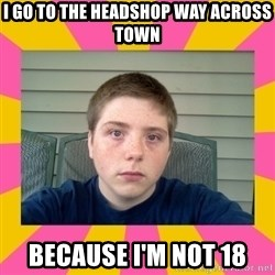 Underage Stoner Kid - I go to the headshop way across town because i'm not 18