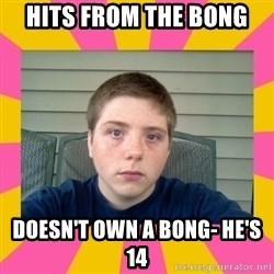 Underage Stoner Kid - hits from the bong doesn't own a bong- he's 14