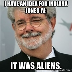 George Lucas - I HAVE AN IDEA FOR INDIANA JONES IV: IT WAS ALIENS.