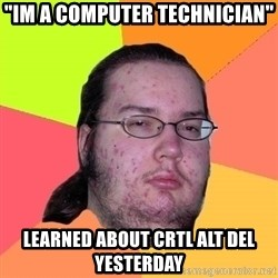"Butthurt Dweller - ""im a computer technician"" learned about crtl alt del yesterday"