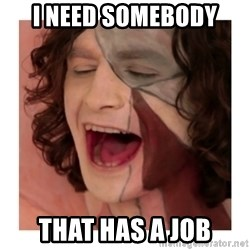 Gotye Somebody that I used to know - i need somebody that has a job