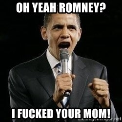 Expressive Obama - Oh yeah Romney? I fucked your mom!