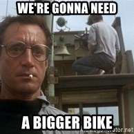 bigger boat - WE'RE gONNA nEED a bIGGER bIKE