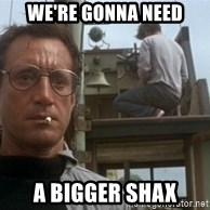 bigger boat - we're gonna need a bigger shax