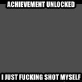 Achievement Unlocked - Achievement unlocked i just fucking shot myself