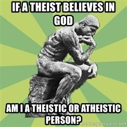Overly-Literal Thinker - if a theist believes in god am i a theistic or atheistic person?