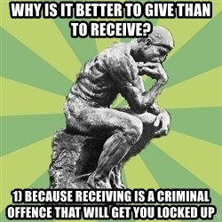 Overly-Literal Thinker - why is it better to give than to receive? 1) because receiving is a criminal offence that will get you locked up