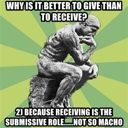 Overly-Literal Thinker - why is it better to give than to receive? 2) because receiving is the submissive role......not so macho