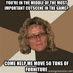 Annoyingmom - you're in the middle of the most Important cutscene in the game? come help me move 50 tons of furniture