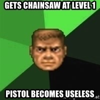 Doomguy - gets chainsaw at level 1 pistol becomes useless