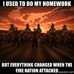 until the fire nation attacked. - I used to do my homework but everything changed when the fire nation attacked