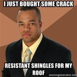 Successful Black Man - i just bought some crack resistant shingles for my roof