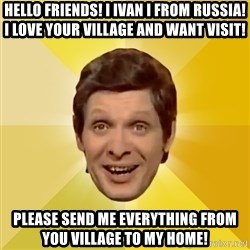 Trolololololll - Hello friends! I ivan i from russia! i love your village and want visit! please send me everything from you village to my home!