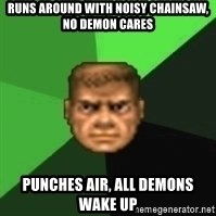 Doomguy - runs around with noisy chainsaw, no demon cares punches air, all demons wake up