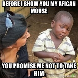Skeptical 3rd World Kid - before i show you my afican  mouse  you promise me not to take him