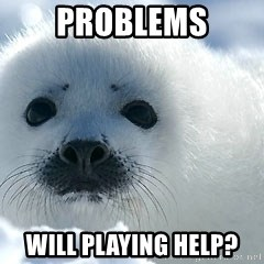 Happy Harp Seal - Problems Will playing help?