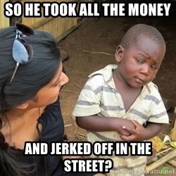Skeptical 3rd World Kid - So he took all the money and jerked off in the street?