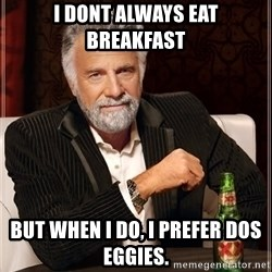 Dos Equis Man - i dont always eat breakfast but when i do, i prefer dos eggies.