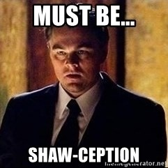 inception - Must be... Shaw-ception