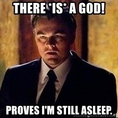 inception - there *is* a god! proves I'm still asleep.