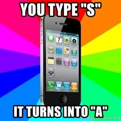 "TYPICAL IPHONE - you type ""s"" it turns into ""a"""