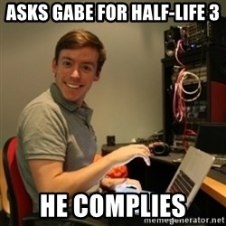 Ridiculously Photogenic Journalist - asks Gabe for Half-Life 3 he complies