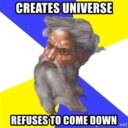 Advice God - creates universe refuses to come down
