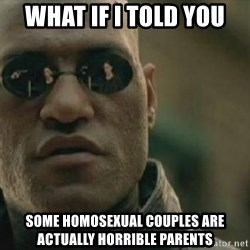 Scumbag Morpheus - What if I told you Some homosexual couples are actually horriBle parents