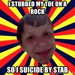 Suicide By stab - I stubbed my toe on a rock so i suicide by stab