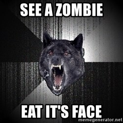 Insanity Wolf - See a zombie  eat it's face
