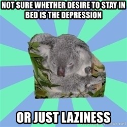 Clinically Depressed Koala - not sure whether desire to stay in bed is the depression or just laziness