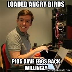 Ridiculously Photogenic Journalist - LOADED ANGRY BIRDS PIGS GAVE EGGS BACK WILLINGLY
