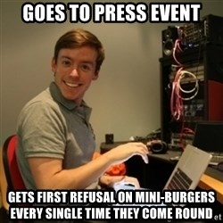 Ridiculously Photogenic Journalist - GOES TO PRESS EVENT GETS FIRST REFUSAL ON MINI-BURGERS EVERY SINGLE TIME THEY COME ROUND